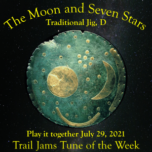 TrailJams Tune of the Week: The Moon and Seven Stars. Traditional jig, D. Play it together July 29, 2021.