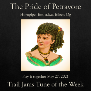 TrailJams Tune of the Week: The Pride of Petravore. Hornpipe, E minor, a.k.a. Eileen Og. Play it together May 27, 2021.