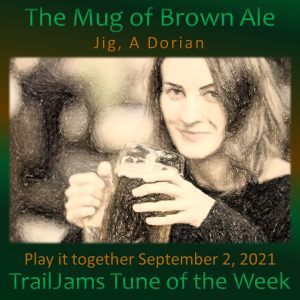 TrailJams Tune of the Week: The Mug of Brown Ale. Jig, A Dorian. Play it together September 2, 2021.